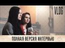 Ранетки Полная версия интервью Делаю песню Влог