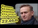 Алексей Навальный - Кремль включил заднюю, это что-то новенькое... 22.05.19
