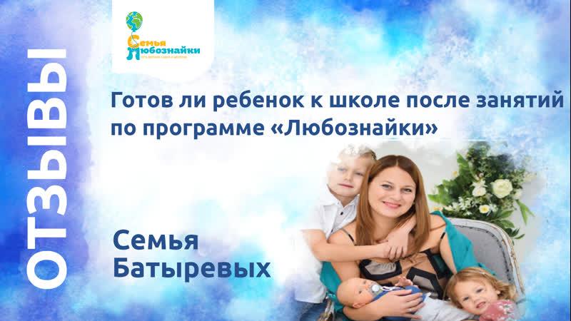 Семья Батыревых «Готов ли ребенок к школе после занятий по программе «Любознайки»