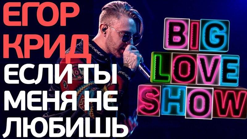Егор Крид Если ты меня не любишь Big Love Show 2018
