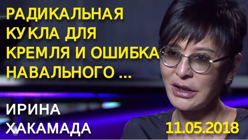 Радикальная кукла для Кремля и ошибка Навального ... Ирина Хакамада 11.05.2018