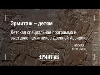 Премьера: Эрмитаж - детям. Детская специальная программа к выставке памятников Древней Ассирии