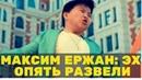 Максим Ержан: Эх опять развели Новости шоу бизнеса