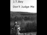 J.T.Bey-Don't Judge Me (Chris Brown Cover)(Official Cover Music VIdeo)