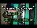 Салават Фатхетдинов - Этием юкэлэре на гармони.