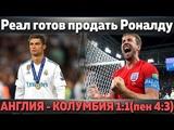 Реал готов отпустить Роналду Англия - Колумбия 11(пен.43) Моуриньо о симуляции Неймара