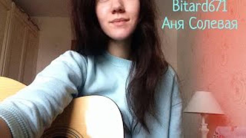 Bitard671 - Аня Солевая (Кавер)