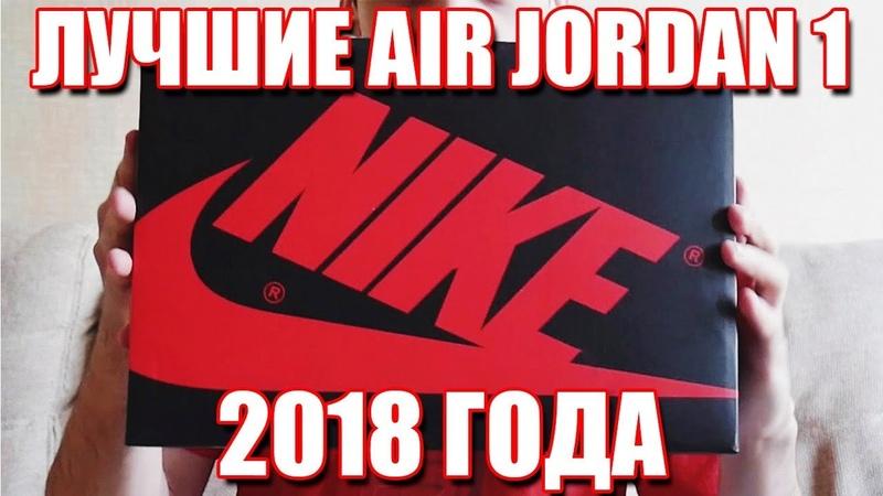 ЛУЧШИЕ AIR JORDAN 1 ИЗ 2018 ГОДА