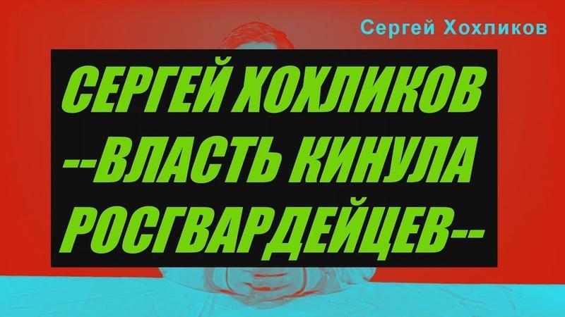 СЕРГЕЙ ХОХЛИКОВ Власть кинула РОСГВАРДЕЙЦЕВ