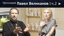 Протоиерей Павел Великанов. Большой разговор о Церкви, вере и жизни ч. 2 16