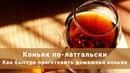 Коньяк по латгальски в домашних условиях Как быстро приготовить домашний коньяк Простой рецепт
