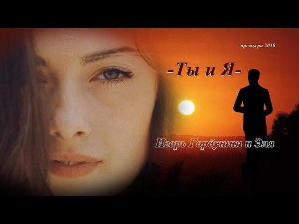 Премьера песни - Ты и Я - дуэт Игорь Горбушин и Эля 2018