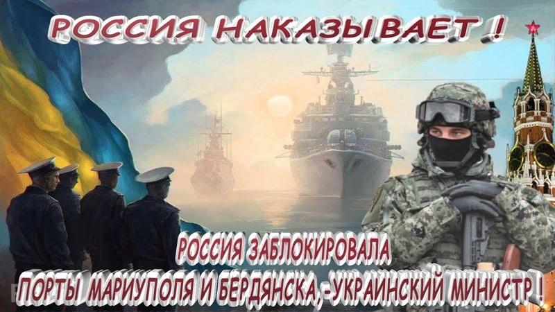 РОССИЯ НАКАЗЫВАЕТ ! Россия заблокировала порты Мариуполя и Бердянска, — украинский министр