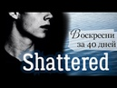 Воскресни за 40 дней | Shattered