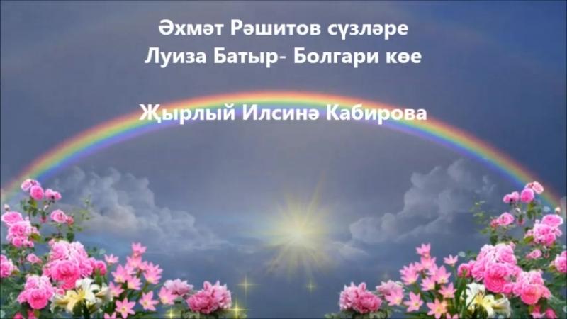 Кояшлы ил. Әхмәт Рәшитов сүзләре, Луиза Батыр- Болгари көе.Җырлый Илсинә Кабирова.