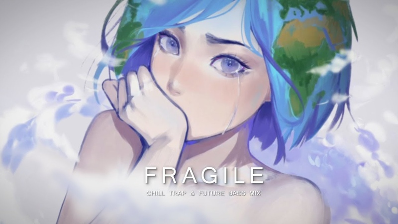 Fragile - A Chill Trap Future Bass Mix | Best of EDM 2018