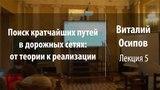 Лекция 5 Поиск кратчайших путей в дорожных сетях от теории к реализации Виталий Осипов