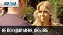▶️ Не покидай меня, Любовь   Фильм / 2014 / Мелодрама