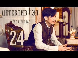 [fsg libertas] [24/24] detective l / детектив эл [рус.саб]