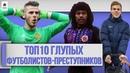 ТОП 10 Глупых футболистов-преступников ПЕРЕЗАЛИВ