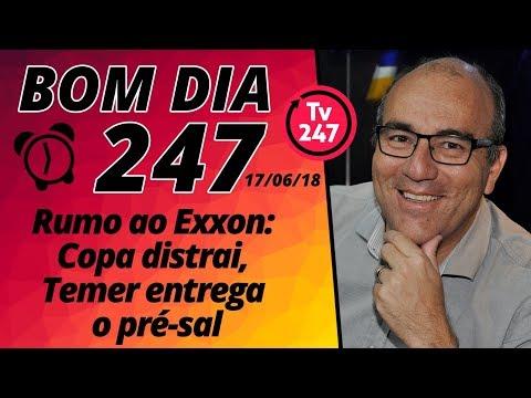 Bom dia 247 (17/6/18) – Rumo ao Exxon: Copa distrai, Temer entrega o pré-sal