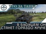 В БУДУЩЕМ ОН СТАНЕТ ГОРАЗДО КРУЧЕ, УЗНАЙ ЧТО ЗА ТАНК! World of Tanks