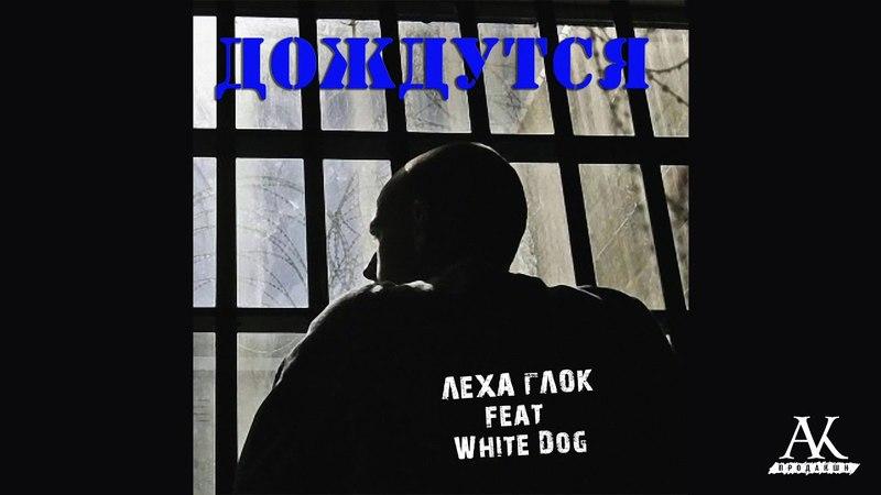 Лёха Глок – Дождутся (feat. White Dog)