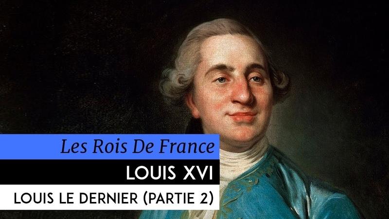 Les Rois de France - Louis XVI, Louis le dernier (2ème partie)