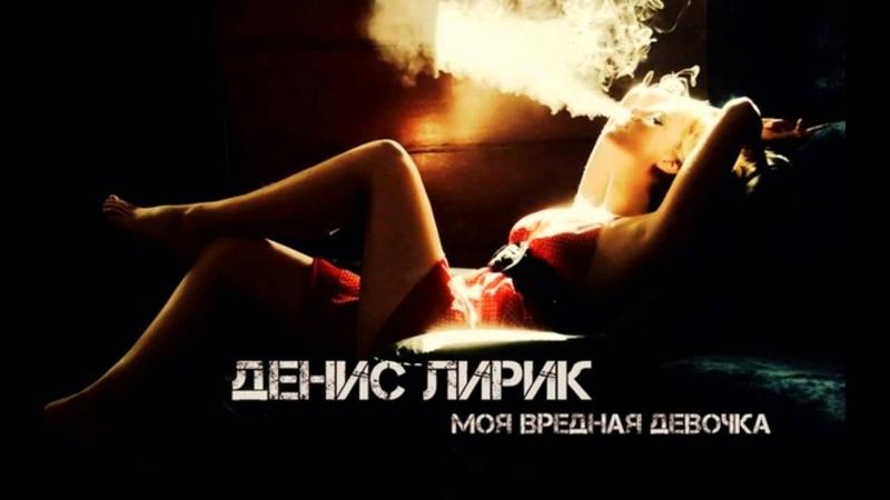 Денис Лирик Моя Вредная Девочка