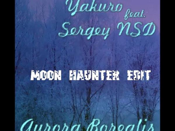 Yakuro Sergey NSD - Aurora Borealis (Moon Haunter edit)