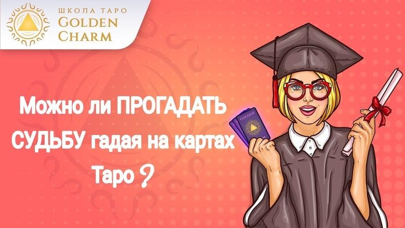 МОЖНО ЛИ ПРОГАДАТЬ СУДЬБУ , ГАДАЯ НА КАРТАХ ТАРО? Школа Таро Golden Charm