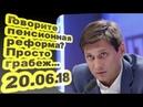 Дмитрий Гудков - Говорите пенсионная реформа Просто грабеж... 20.06.18 /Особое мнение/