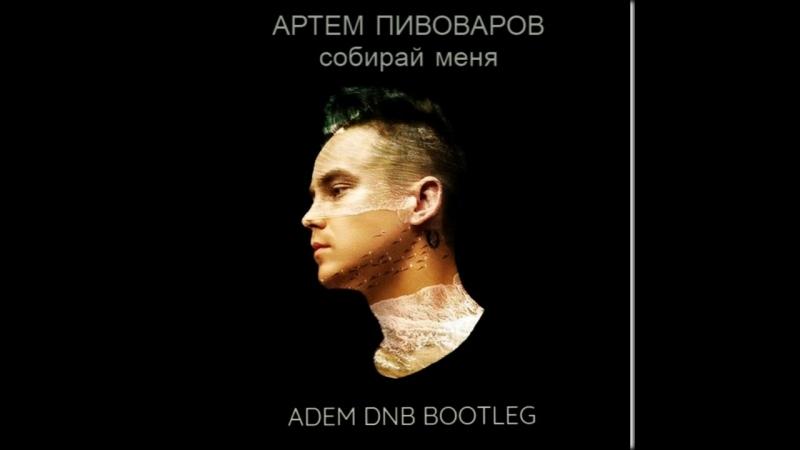 Артём Пивоаров - Собирай меня (Adem dnb Bootleg)