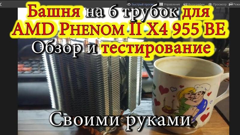 Башня на 6 трубок для AMD Phenom II X4 955 BE Обзор и тестирование Своими руками