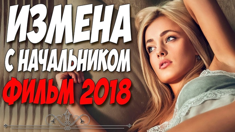 Фильм простил женщинам! ** ИЗМЕНА С НАЧАЛЬНИКОМ ** Русские мелодрамы 2018 новинки HD 1080P