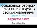 ОСВОБОДИСЬ ОТ ВЛИЯНИЙ И СЛЕДУЙ ЗА ЖЕЛАНИЯМИ ~ Абрахам Хикс | Озвучка Титры | TsovkaMedia