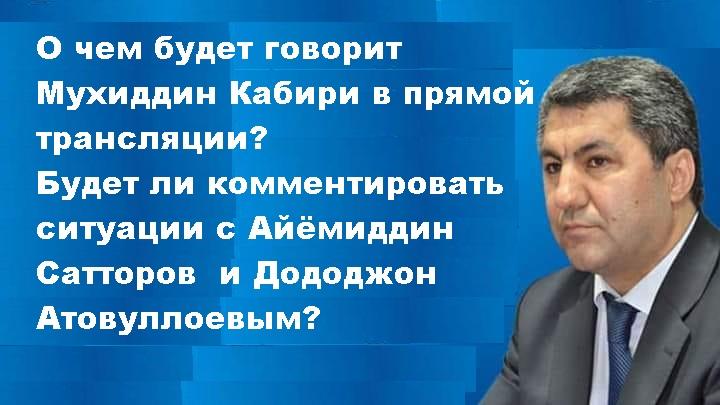 О чем будет говорит Мухиддин Кабири в прямой трансляции?  Будет ли комментировать ситуации с Айёмиддин Сатторов  и Дододжон Атовуллоевым?