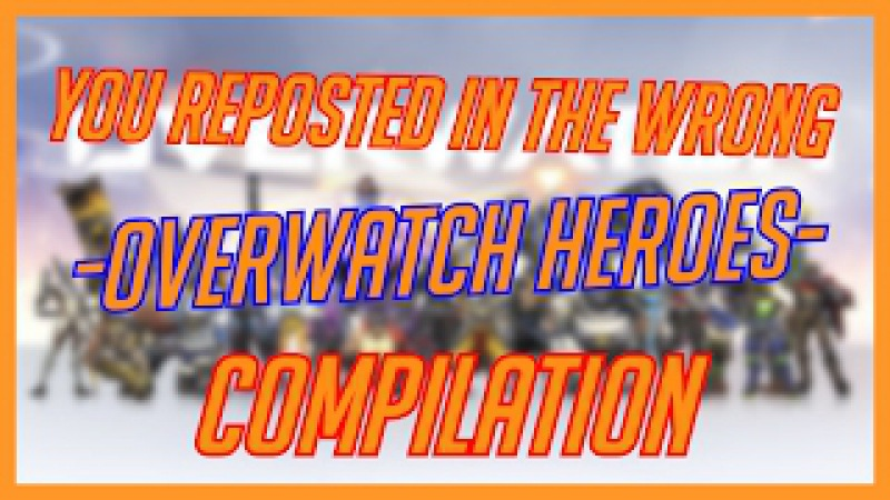 You Reposted in The Wrong -Overwatch Heroes- Compilation