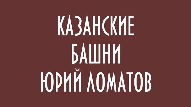 КАЗАНСКИЕ БАШНИ ЮРИЙ ЛОМАТОВ