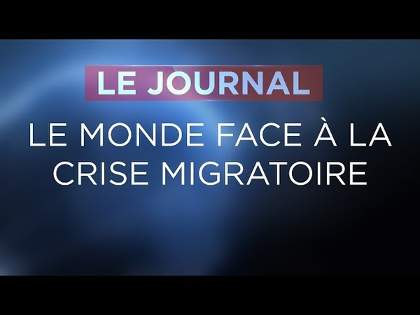 Le monde face à la crise migratoire - Journal du Mercredi 20 Juin 2018