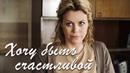 Хочу быть счастливой Фильм 2017 Мелодрама @ Русские сериалы