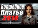 ПРЕМЬЕРА 2018 ВЫНЕСЛА ЛЮБОВНИКОВ / ВОЛШЕБНОЕ ПЛАТЬЕ / Русские мелодрамы 2018 новинки, фильмы 2018 HD