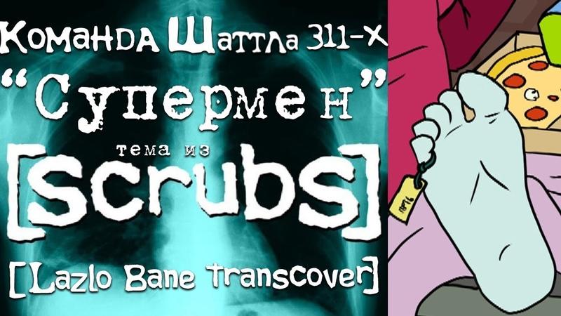 Команда Шаттла 311-Х - Супермен (OST Scrubs transcover)