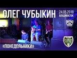 Олег Чубыкин - Понедельники (Live, Владивосток, 24.05.2018)
