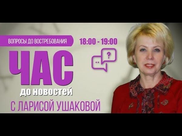 Час до новостей. Вопросы до востребования с Ларисой Ушаковой 19.06.18