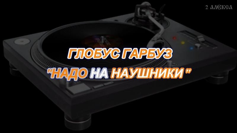 Группа ГЛОБУС ГАРБУЗ - НАДО НА НАУШНИКИ