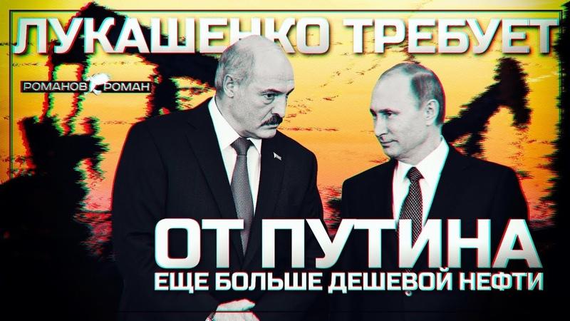 Лукашенко требует от Путина еще больше дешевой нефти (Роман Романов)
