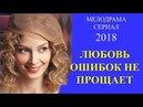 Мелодрама НОВИНКА! Любовь ошибок не прощает. Русские мелодрамы 2018