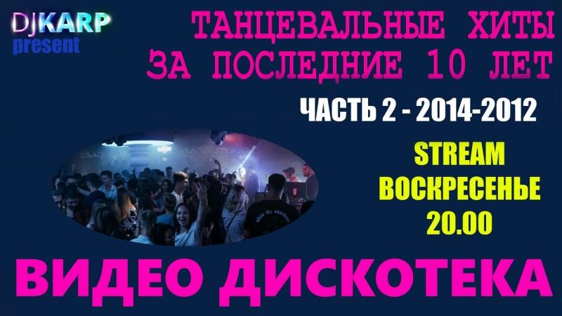 Видео Дискотека. В эфире dj Karp. Танцевальные хиты за последние 10 лет!! Часть 2 (2014-2012)