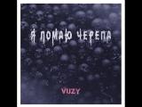 Vuzy - Я ЛОМАЮ ЧЕРЕПА